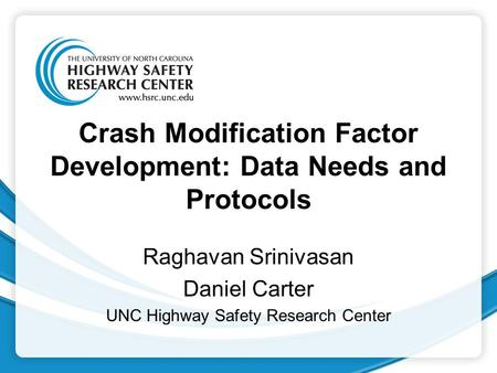 Crash Modification Factor Development: Data Needs and Protocols Raghavan Srinivasan Daniel Carter UNC Highway Safety Research Center.