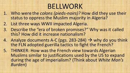 BELLWORK 1.Who were the colons (pieds-noirs)? How did they use their status to oppress the Muslim majority in Algeria? 2.List three ways WWII impacted.