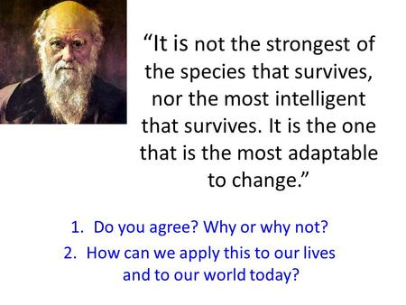 """It is not the strongest of the species that survives, nor the most intelligent that survives. It is the one that is the most adaptable to change."" 1.Do."