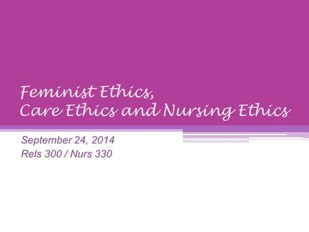 Feminist Ethics, Care Ethics and Nursing Ethics September 24, 2014 Rels 300 / Nurs 330.