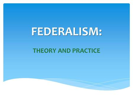 FEDERALISM: THEORY AND PRACTICE.