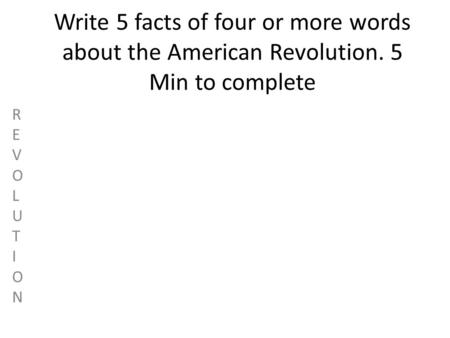 Write 5 facts of four or more words about the American Revolution. 5 Min to complete REVOLUTIONREVOLUTION.
