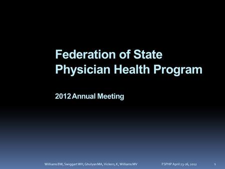 Federation of State Physician Health Program 2012 Annual Meeting FSPHP April 23-26, 2012Williams BW, Swiggart WH, Ghulyan MA, Vickers, K, Williams MV 1.