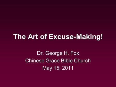 The Art of Excuse-Making! Dr. George H. Fox Chinese Grace Bible Church May 15, 2011.