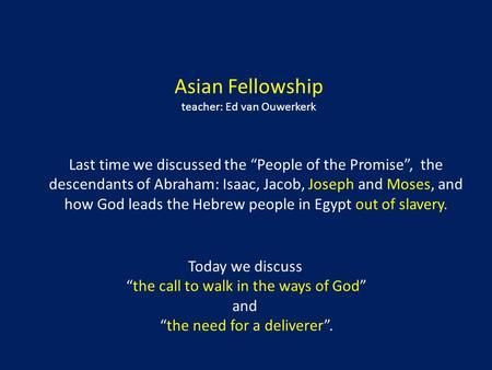 "Asian Fellowship teacher: Ed van Ouwerkerk Last time we discussed the ""People of the Promise"", the descendants of Abraham: Isaac, Jacob, Joseph and Moses,"