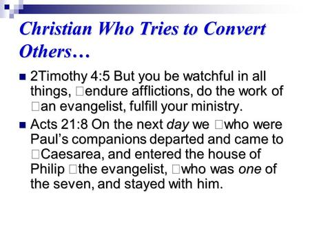Christian Who Tries to Convert Others… 2Timothy 4:5 But you be watchful in all things, endure afflictions, do the work of an evangelist, fulfill your ministry.