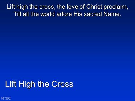 Lift High the Cross N°362 Lift high the cross, the love of Christ proclaim, Till all the world adore His sacred Name.