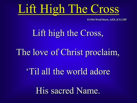 Lift High The Cross Lift high the Cross, The love of Christ proclaim, 'Til all the world adore His sacred Name. Lift high the Cross, The love of Christ.