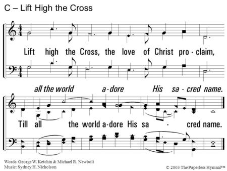 Lift high the Cross, the love of Christ proclaim, Till all the world adore His sacred name. C – Lift High the Cross Words: George W. Ketchin & Michael.