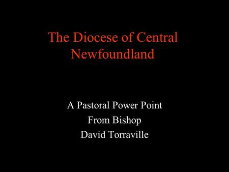 The Diocese of Central Newfoundland A Pastoral Power Point From Bishop David Torraville.
