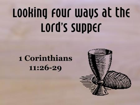 Looking Four Ways at the Lord's Supper 1 Corinthians 11:26-29.