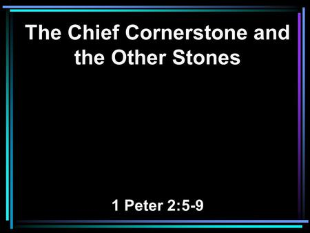 The Chief Cornerstone and the Other Stones 1 Peter 2:5-9.