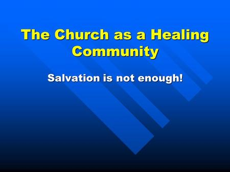 The Church as a Healing Community Salvation is not enough!