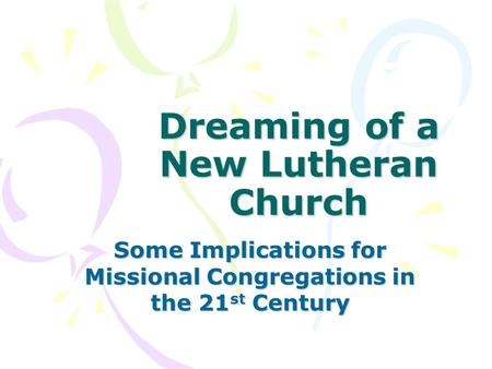 Dreaming of a New Lutheran Church Some Implications for Missional Congregations in the 21 st Century.