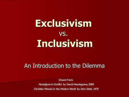 Exclusivism vs. Inclusivism An Introduction to the Dilemma Drawn From: Paradigms in Conflict by David Hesslegrave, 2005 Christian Mission in the Modern.