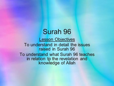Surah 96 Lesson Objectives To understand in detail the issues raised in Surah 96 To understand what Surah 96 teaches in relation tp the revelation and.