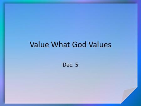"Value What God Values Dec. 5. Think About It … What are some synonyms for the word ""value""? What is a ""priority""? Today we look at how our values and."