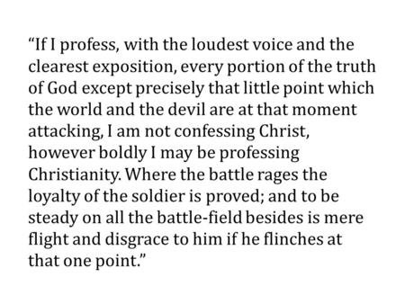 """If I profess, with the loudest voice and the clearest exposition, every portion of the truth of God except precisely that little point which the world."