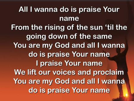All I wanna do is praise Your name From the rising of the sun 'til the going down of the same You are my God and all I wanna do is praise Your name I praise.