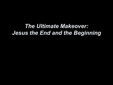 The Ultimate Makeover: Jesus the End and the Beginning.