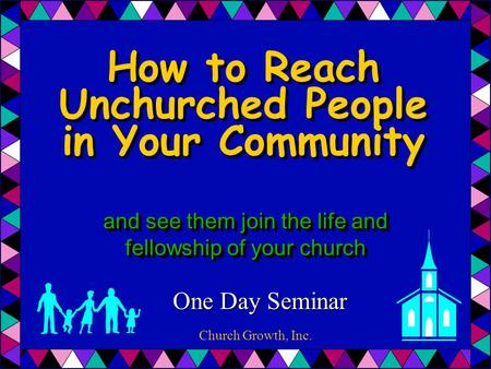 and see them join the life and fellowship of your church One Day Seminar How to Reach Unchurched People in Your Community Church Growth, Inc.