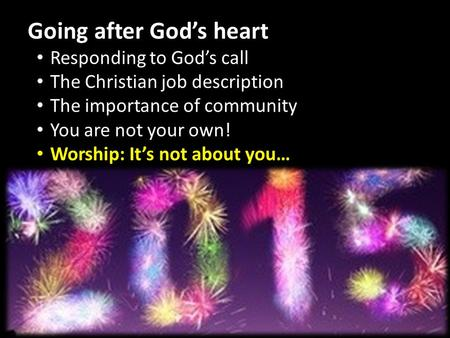 Going after God's heart Responding to God's call The Christian job description The importance of community You are not your own! Worship: It's not about.