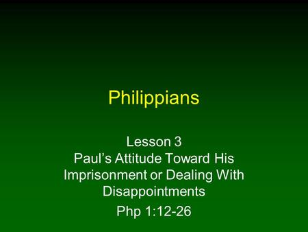 Philippians Lesson 3 Paul's Attitude Toward His Imprisonment or Dealing With Disappointments Php 1:12-26.
