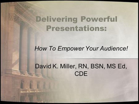 Delivering Powerful Presentations: How To Empower Your Audience! David K. Miller, RN, BSN, MS Ed, CDE.
