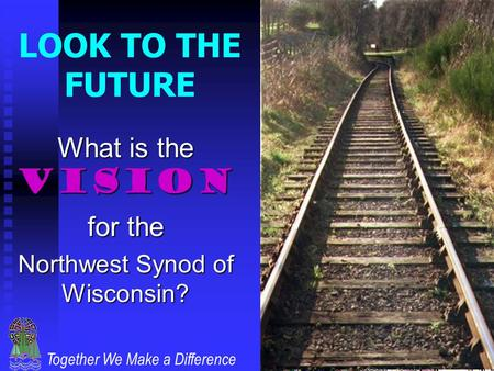 Together We Make a Difference LOOK TO THE FUTURE What is the VISION for the Northwest Synod of Wisconsin?