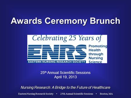 Awards Ceremony Brunch Nursing Research: A Bridge to the Future of Healthcare 25 th Annual Scientific Sessions April 19, 2013 Eastern Nursing Research.