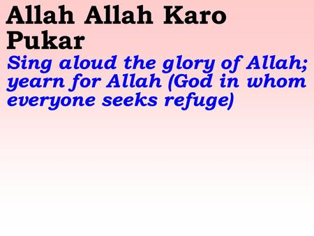 Allah Allah Karo Pukar Sing aloud the glory of Allah; yearn for Allah (God in whom everyone seeks refuge)
