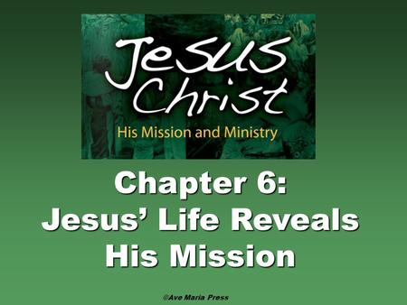Chapter 6: Jesus' Life Reveals His Mission ©Ave Maria Press.