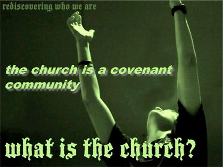 The church is a covenant community. A covenant community is a group of people who share the common likeness of being in a permanent agreement with God.