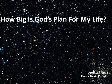 April 19 th, 2015 Pastor David Kobelin How Big Is God's Plan For My Life?