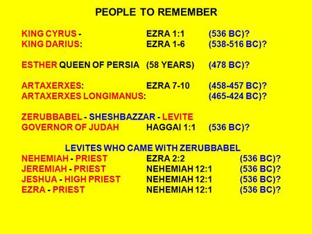 PEOPLE TO REMEMBER KING CYRUS -EZRA 1:1(536 BC)? KING DARIUS:EZRA 1-6(538-516 BC)? ESTHER QUEEN OF PERSIA(58 YEARS)(478 BC)? ARTAXERXES:EZRA 7-10(458-457.