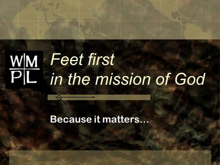 Feet first in the mission of God Because it matters…