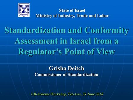 CB-Scheme Workshop, Tel-Aviv, 29 June 2010 Standardization and Conformity Assessment in Israel from a Regulator's Point of View Grisha Deitch Commissioner.