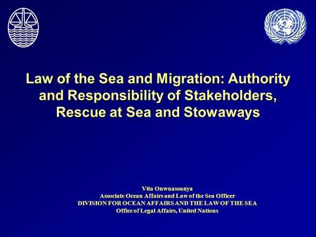 Law of the Sea and Migration: Authority and Responsibility of Stakeholders, Rescue at Sea and Stowaways Vita Onwuasoanya Associate Ocean Affairs and Law.