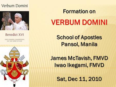Formation on VERBUM DOMINI School of Apostles Pansol, Manila James McTavish, FMVD Iwao Ikegami, FMVD Sat, Dec 11, 2010.