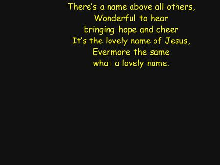 There's a name above all others, Wonderful to hear bringing hope and cheer It's the lovely name of Jesus, Evermore the same what a lovely name. There's.