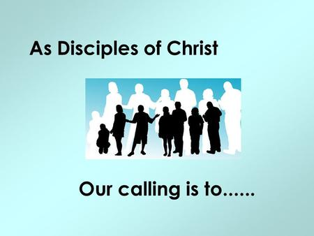 As Disciples of Christ Our calling is to....... .... walk and talk with God....