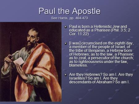 Paul the Apostle See Harris, pp. 464-473 Paul is born a Hellenistic Jew and educated as a Pharisee (Phil. 3:5; 2 Cor. 11:22) [I was] circumcised on the.