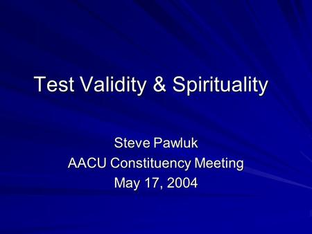 Test Validity & Spirituality Steve Pawluk AACU Constituency Meeting May 17, 2004.
