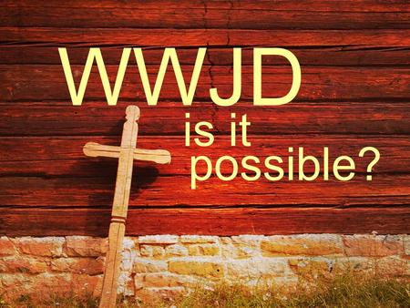Possible? WWJD is it. … Christ suffered for you, leaving you an example, that you should follow in his steps. I Peter 2:21.