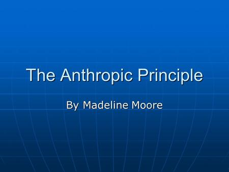 The Anthropic Principle By Madeline Moore. Brandon Carter Proposed in 1973 by Brandon Carter in Poland Proposed in 1973 by Brandon Carter in Poland It.