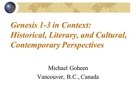 Genesis 1-3 in Context: Historical, Literary, and Cultural, Contemporary Perspectives Michael Goheen Vancouver, B.C., Canada.