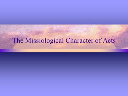The Missiological Character of Acts. Definition Missiology is the area of scholarly study that concerns itself with an understanding of the biblical and.