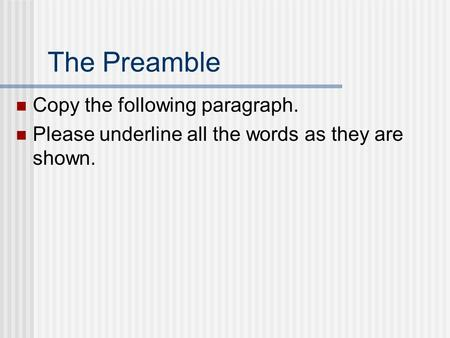 The Preamble Copy the following paragraph. Please underline all the words as they are shown.