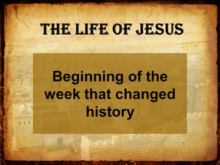 The Life of Jesus Beginning of the week that changed history.