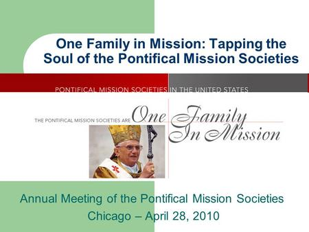 One Family in Mission: Tapping the Soul of the Pontifical Mission Societies Annual Meeting of the Pontifical Mission Societies Chicago – April 28, 2010.